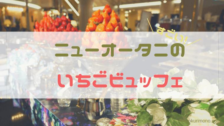 ホテルニューオータニ大阪のいちごビュッフェに子連れで行った!生いちご食べ放題でコスパ◯